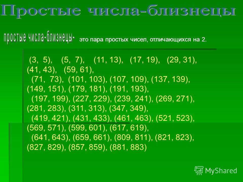 это пара простых чисел, отличающихся на 2. (3, 5), (5, 7), (11, 13), (17, 19), (29, 31), (41, 43), (59, 61), (71, 73), (101, 103), (107, 109), (137, 139), (149, 151), (179, 181), (191, 193), (197, 199), (227, 229), (239, 241), (269, 271), (281, 283),