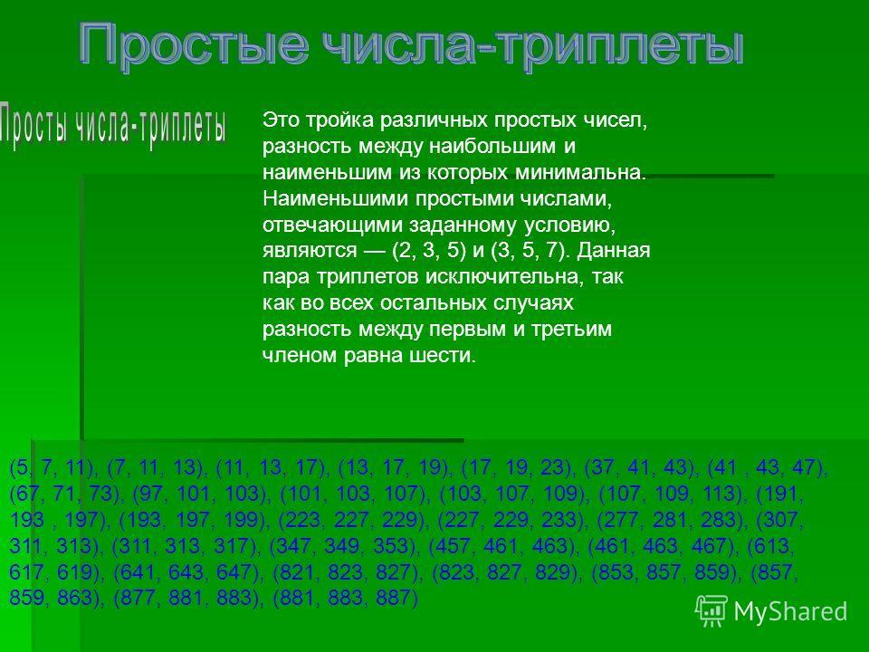 Это тройка различных простых чисел, разность между наибольшим и наименьшим из которых минимальна. Наименьшими простыми числами, отвечающими заданному условию, являются (2, 3, 5) и (3, 5, 7). Данная пара триплетов исключительна, так как во всех осталь