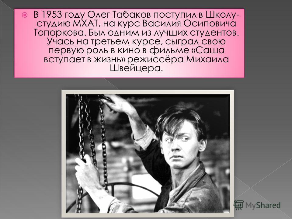 В 1953 году Олег Табаков поступил в Школу- студию МХАТ, на курс Василия Осиповича Топоркова. Был одним из лучших студентов. Учась на третьем курсе, сыграл свою первую роль в кино в фильме «Саша вступает в жизнь» режиссёра Михаила Швейцера.