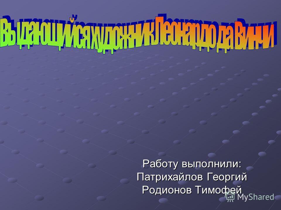 Работу выполнили: Патрихайлов Георгий Родионов Тимофей