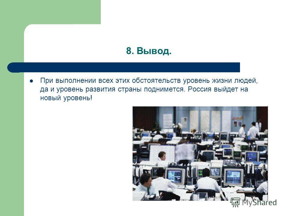 8. Вывод. При выполнении всех этих обстоятельств уровень жизни людей, да и уровень развития страны поднимется. Россия выйдет на новый уровень!