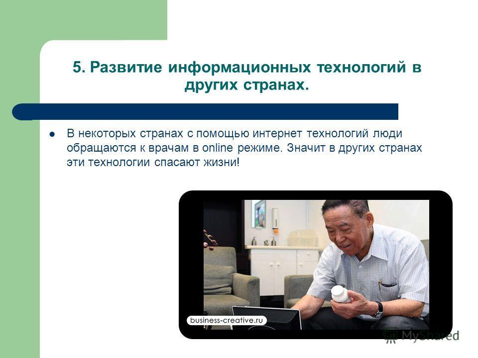5. Развитие информационных технологий в других странах. В некоторых странах с помощью интернет технологий люди обращаются к врачам в online режиме. Значит в других странах эти технологии спасают жизни!