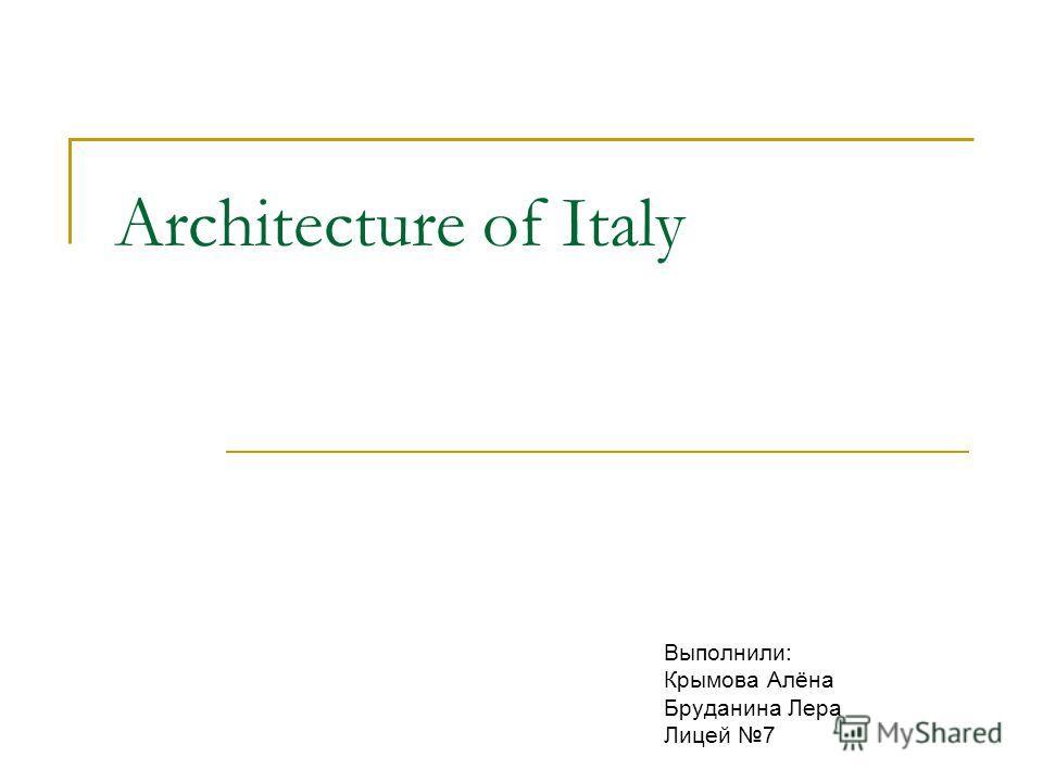 Architecture of Italy Выполнили: Крымова Алёна Бруданина Лера Лицей 7