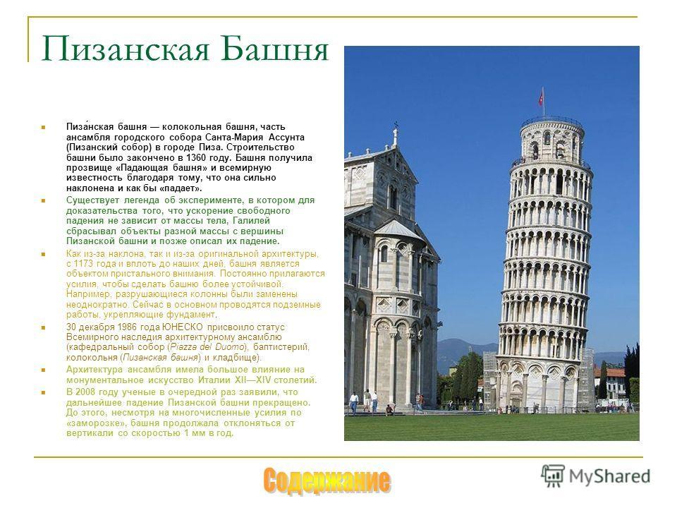 Пизанская Башня Пиза́нская башня колокольная башня, часть ансамбля городского собора Санта-Мария Ассунта (Пизанский собор) в городе Пиза. Строительство башни было закончено в 1360 году. Башня получила прозвище «Падающая башня» и всемирную известность