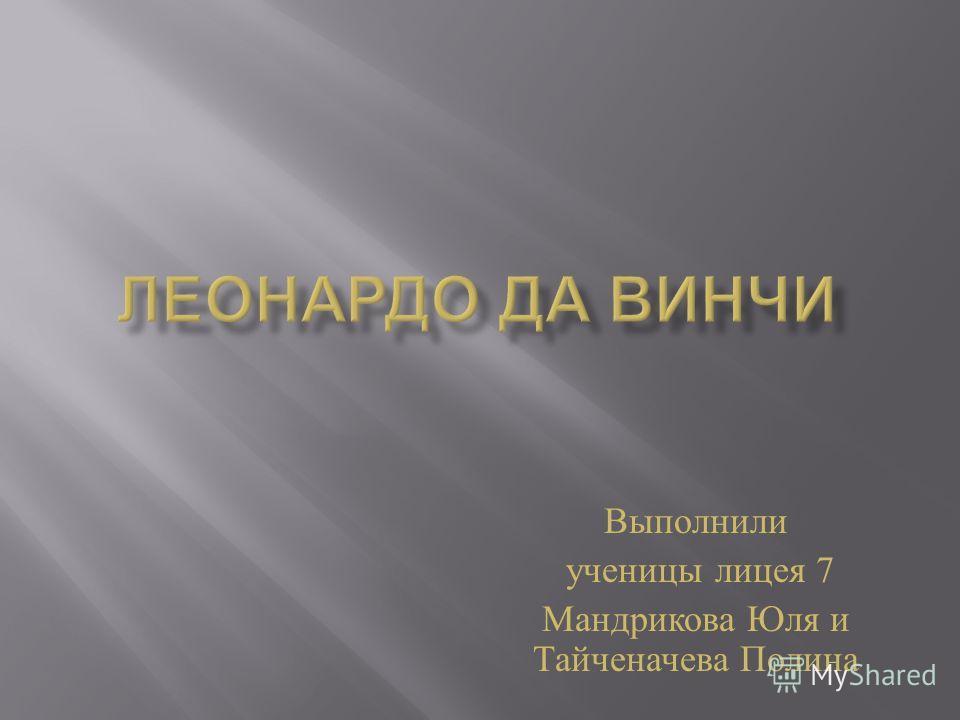 Выполнили ученицы лицея 7 Мандрикова Юля и Тайченачева Полина