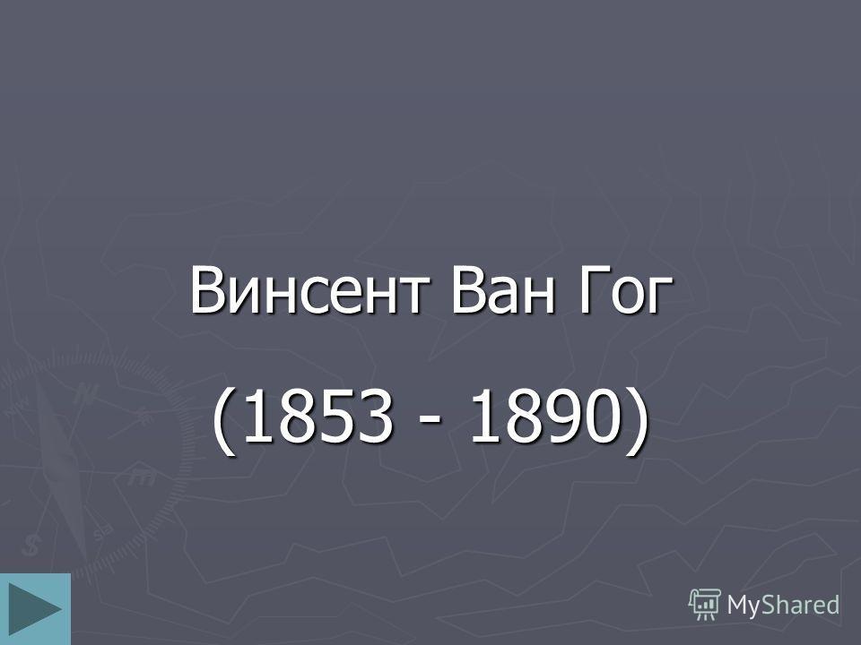 Винсент Ван Гог (1853 - 1890)