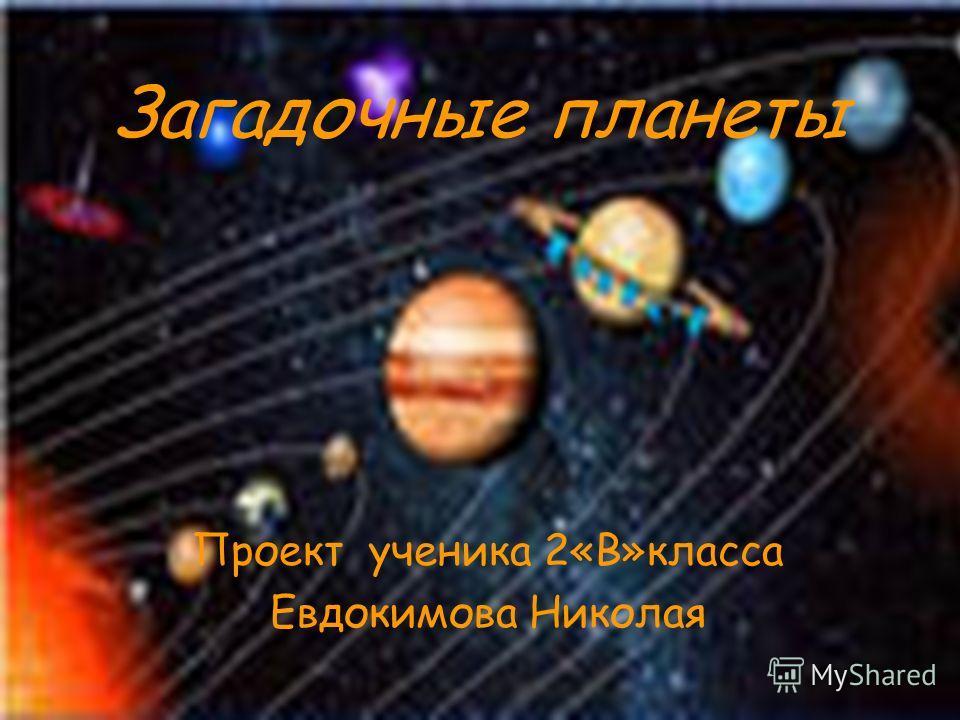 Загадочные планеты Проект ученика 2«В»класса Евдокимова Николая