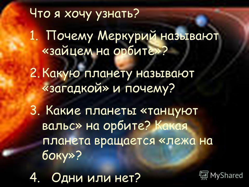 Что я хочу узнать? 1. Почему Меркурий называют «зайцем на орбите»? 2.Какую планету называют «загадкой» и почему? 3. Какие планеты «танцуют вальс» на орбите? Какая планета вращается «лежа на боку»? 4. Одни или нет?