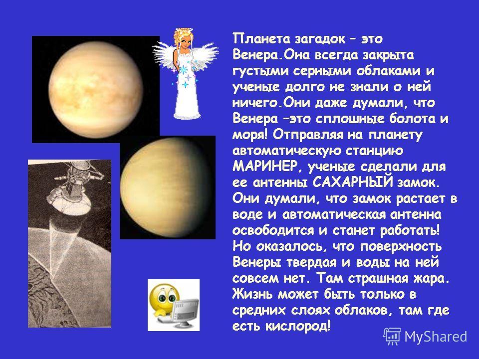 Планета загадок – это Венера.Она всегда закрыта густыми серными облаками и ученые долго не знали о ней ничего.Они даже думали, что Венера –это сплошные болота и моря! Отправляя на планету автоматическую станцию МАРИНЕР, ученые сделали для ее антенны