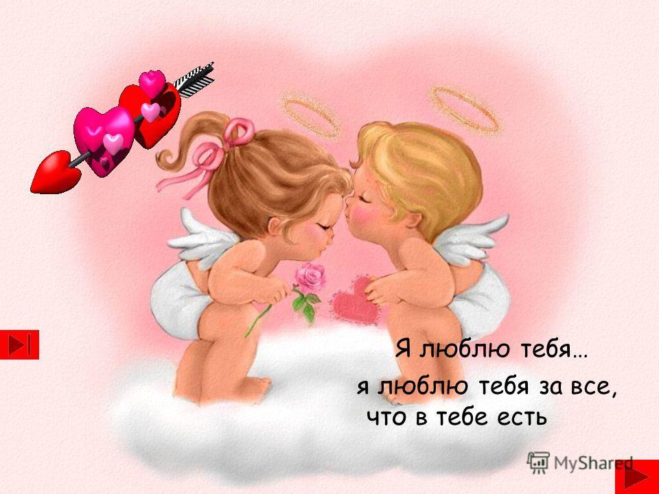 Я люблю тебя… я люблю тебя за все, что в тебе есть