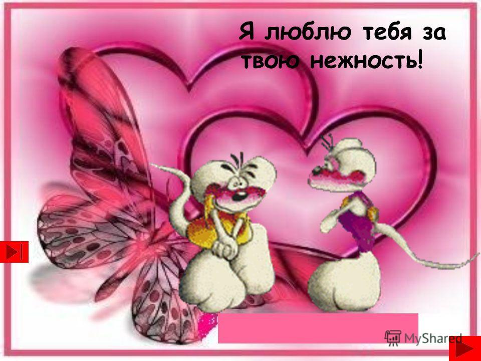 Я люблю тебя за твою нежность!