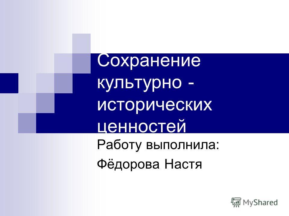 Сохранение культурно - исторических ценностей Работу выполнила: Фёдорова Настя