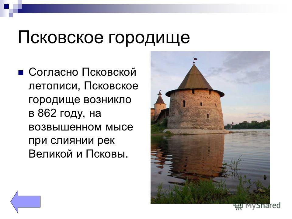 Псковское городище Согласно Псковской летописи, Псковское городище возникло в 862 году, на возвышенном мысе при слиянии рек Великой и Псковы.