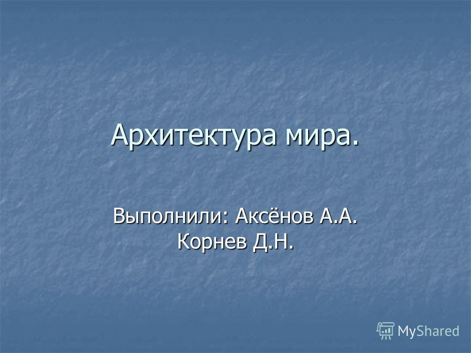 Архитектура мира. Выполнили: Аксёнов А.А. Корнев Д.Н.