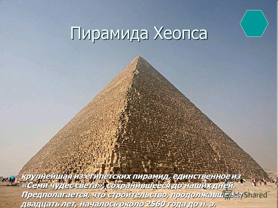 Пирамида Хеопса крупнейшая из египетских пирамид, единственное из «Семи чудес света», сохранившееся до наших дней. Предполагается, что строительство, продолжавшееся двадцать лет, началось около 2560 года до н. э. крупнейшая из египетских пирамид, еди