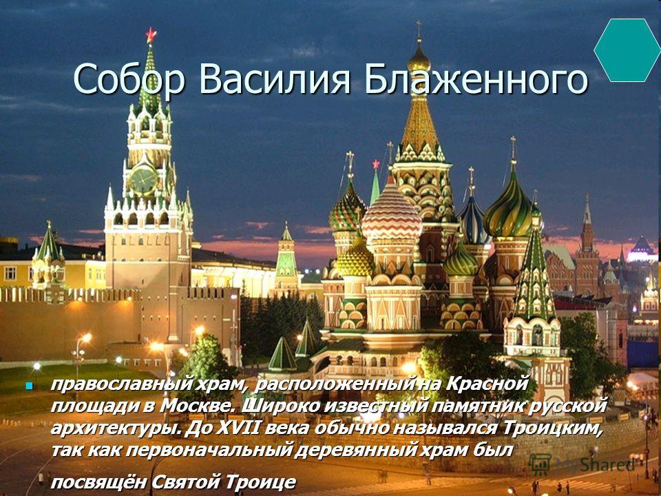 Собор Василия Блаженного православный храм, расположенный на Красной площади в Москве. Широко известный памятник русской архитектуры. До XVII века обычно назывался Троицким, так как первоначальный деревянный храм был посвящён Святой Троице православн