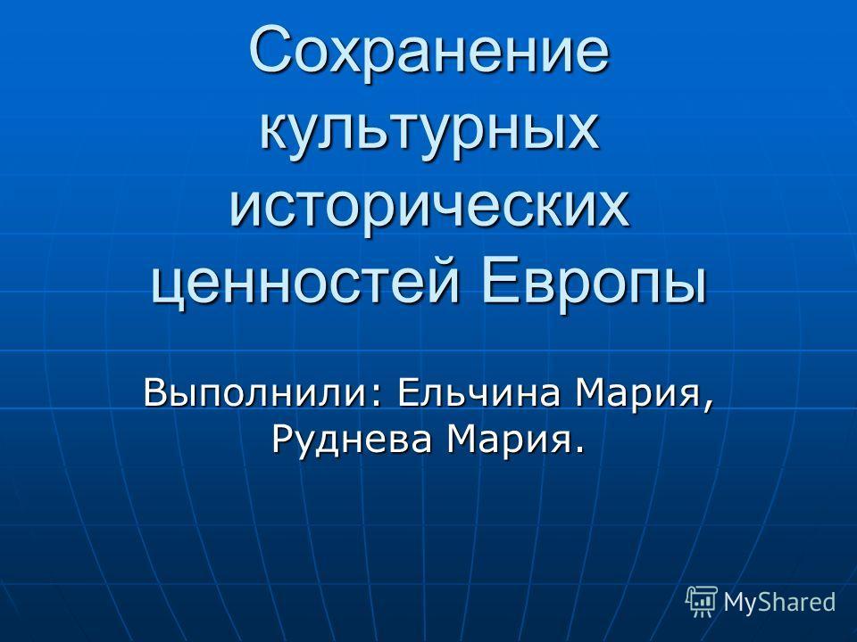 Сохранение культурных исторических ценностей Европы Выполнили: Ельчина Мария, Руднева Мария.