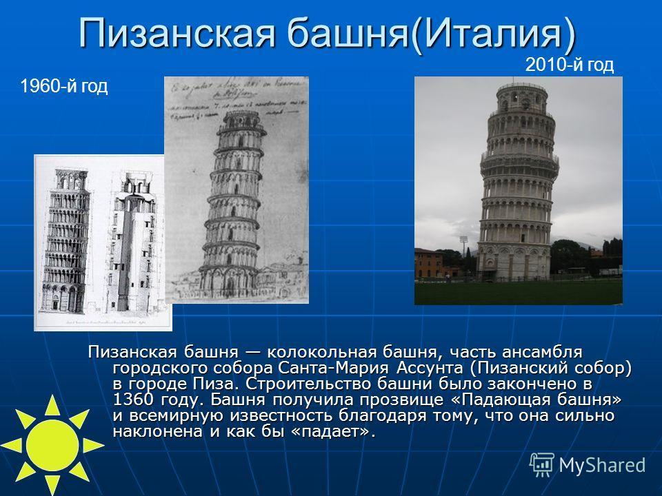 Пизанская башня(Италия) Пизанская башня колокольная башня, часть ансамбля городского собора Санта-Мария Ассунта (Пизанский собор) в городе Пиза. Строительство башни было закончено в 1360 году. Башня получила прозвище «Падающая башня» и всемирную изве