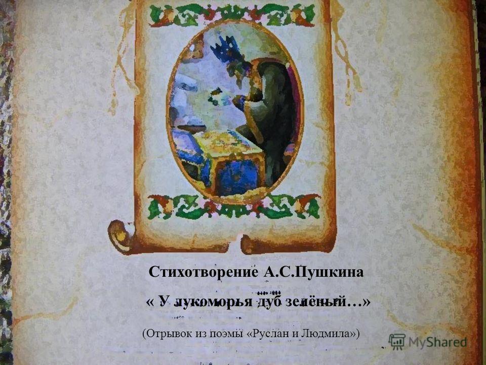 Стихотворение А. С. Пушкина « У лукоморья дуб зелёный …» ( Отрывок из поэмы « Руслан и Людмила »)
