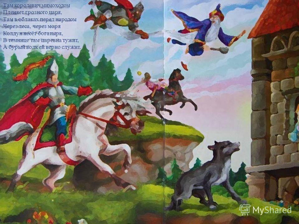 Там королевич мимоходом Пленяет грозного царя, Там в облаках перед народом Через леса, через моря Колдун несёт богатыря, В темнице там царевна тужит, А бурый волк ей верно служит.
