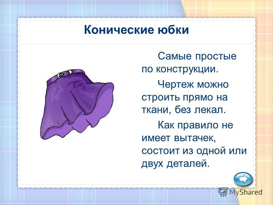Самые простые по конструкции. Чертеж можно строить прямо на ткани, без лекал. Как правило не имеет вытачек, состоит из одной или двух деталей.