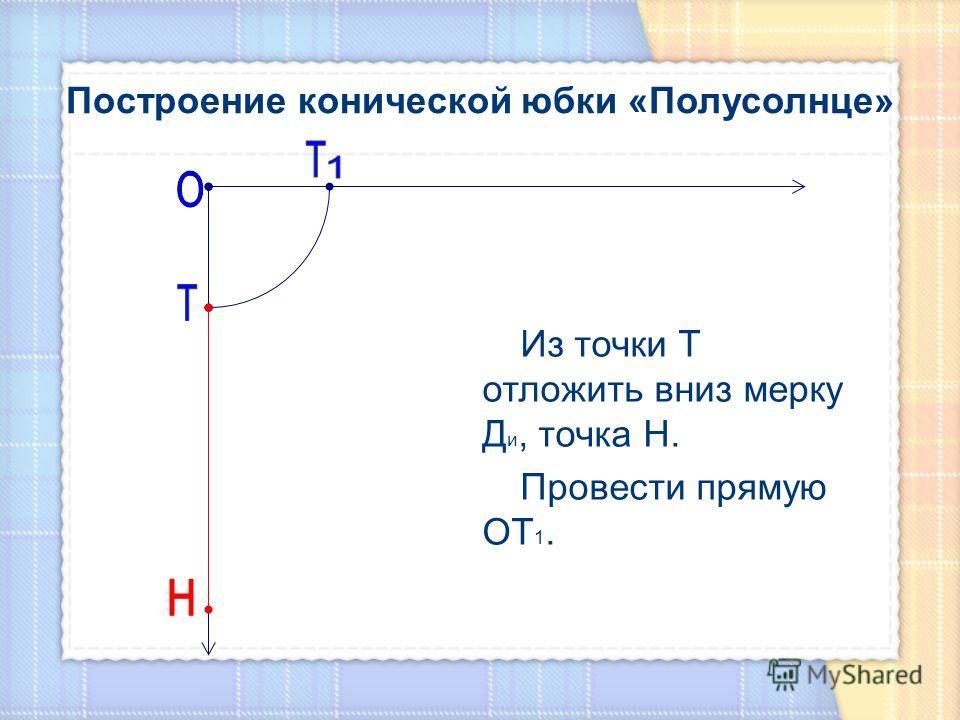 Из точки Т отложить вниз мерку Д и, точка Н. Провести прямую ОТ 1.
