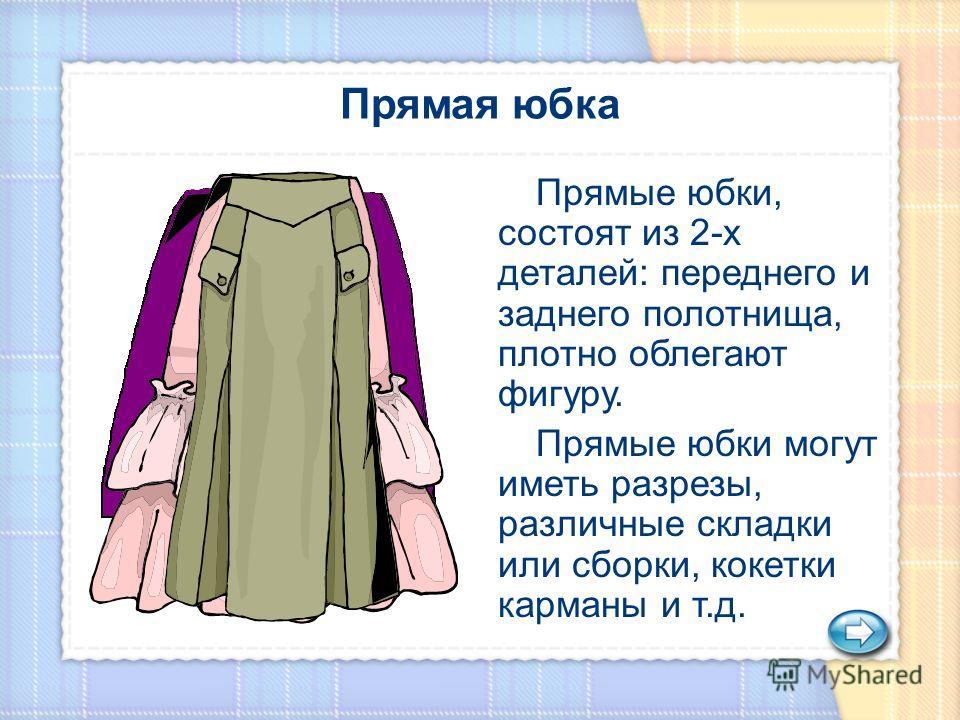 Прямые юбки, состоят из 2-х деталей: переднего и заднего полотнища, плотно облегают фигуру. Прямые юбки могут иметь разрезы, различные складки или сборки, кокетки карманы и т.д.
