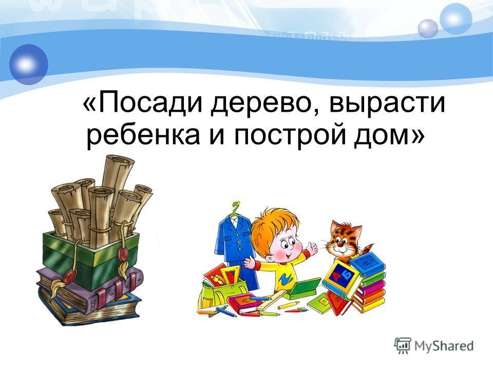 «Посади дерево, вырасти ребенка и построй дом»