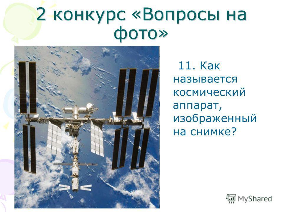2 конкурс «Вопросы на фото» 11. Как называется космический аппарат, изображенный на снимке?