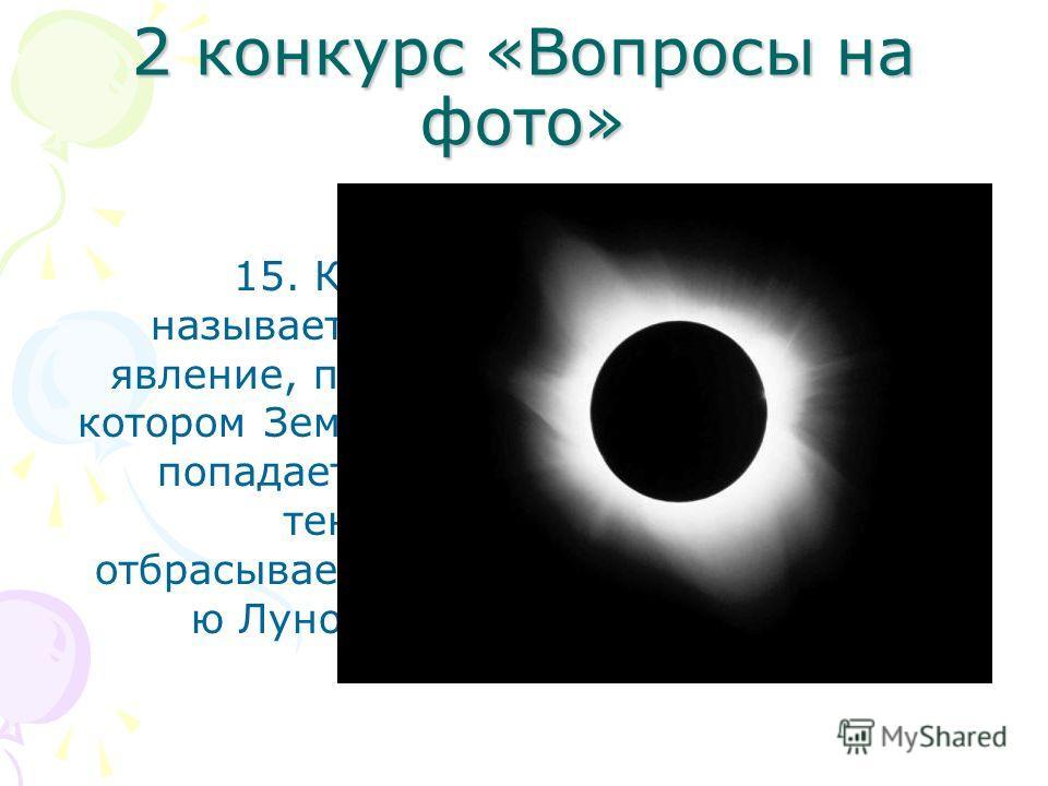 2 конкурс «Вопросы на фото» 15. Как называется явление, при котором Земля попадает в тень, отбрасываему ю Луной?