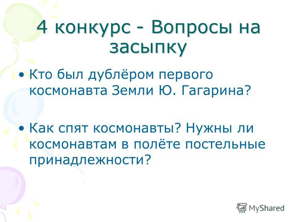 4 конкурс - Вопросы на засыпку Кто был дублёром первого космонавта Земли Ю. Гагарина? Как спят космонавты? Нужны ли космонавтам в полёте постельные принадлежности?