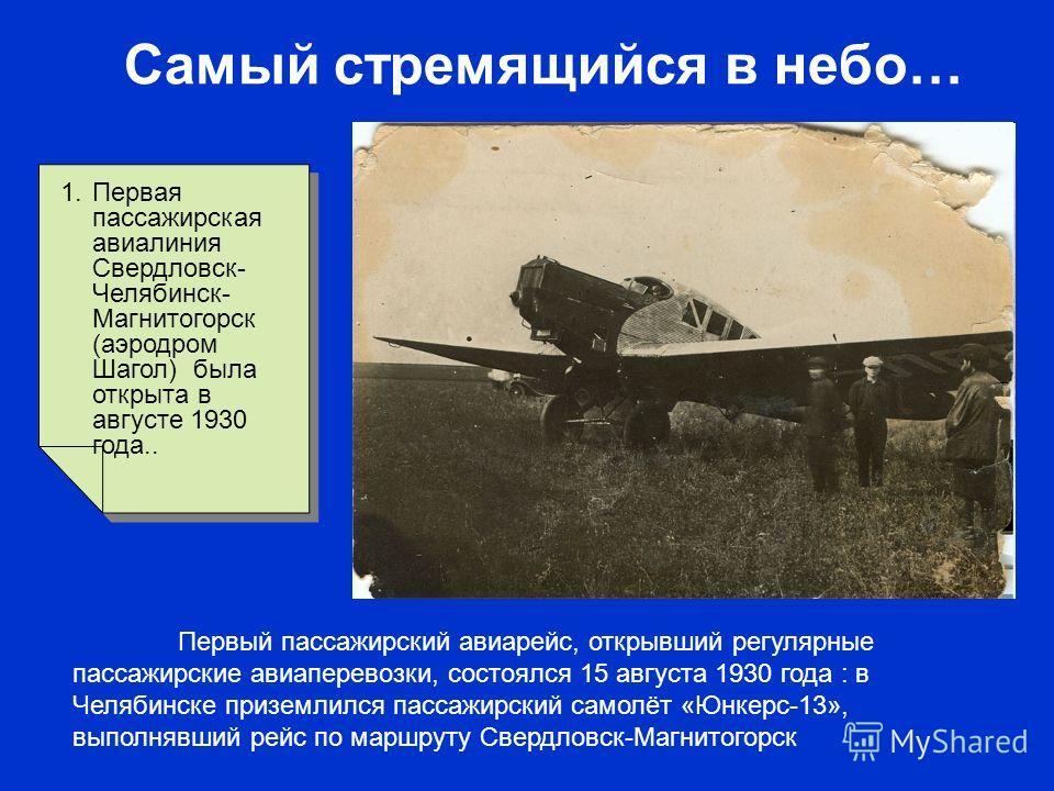 Самый стремящийся в небо… 1.Первая пассажирская авиалиния Свердловск- Челябинск- Магнитогорск (аэродром Шагол) была открыта в августе 1930 года.. Первый пассажирский авиарейс, открывший регулярные пассажирские авиаперевозки, состоялся 15 августа 1930