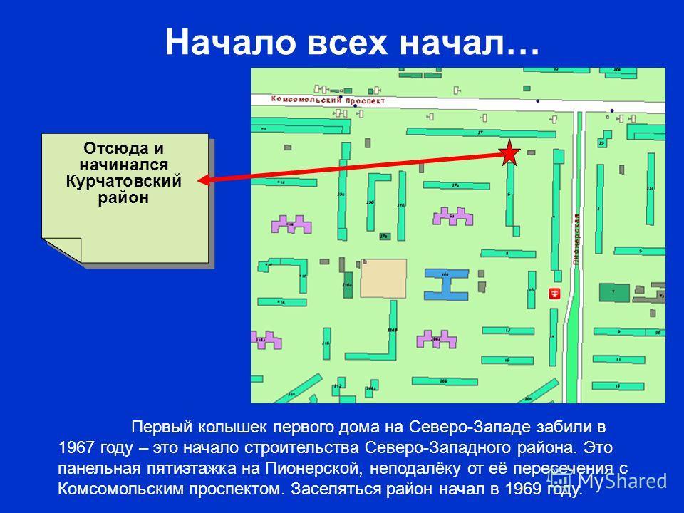 Начало всех начал… Отсюда и начинался Курчатовский район Первый колышек первого дома на Северо-Западе забили в 1967 году – это начало строительства Северо-Западного района. Это панельная пятиэтажка на Пионерской, неподалёку от её пересечения с Комсом