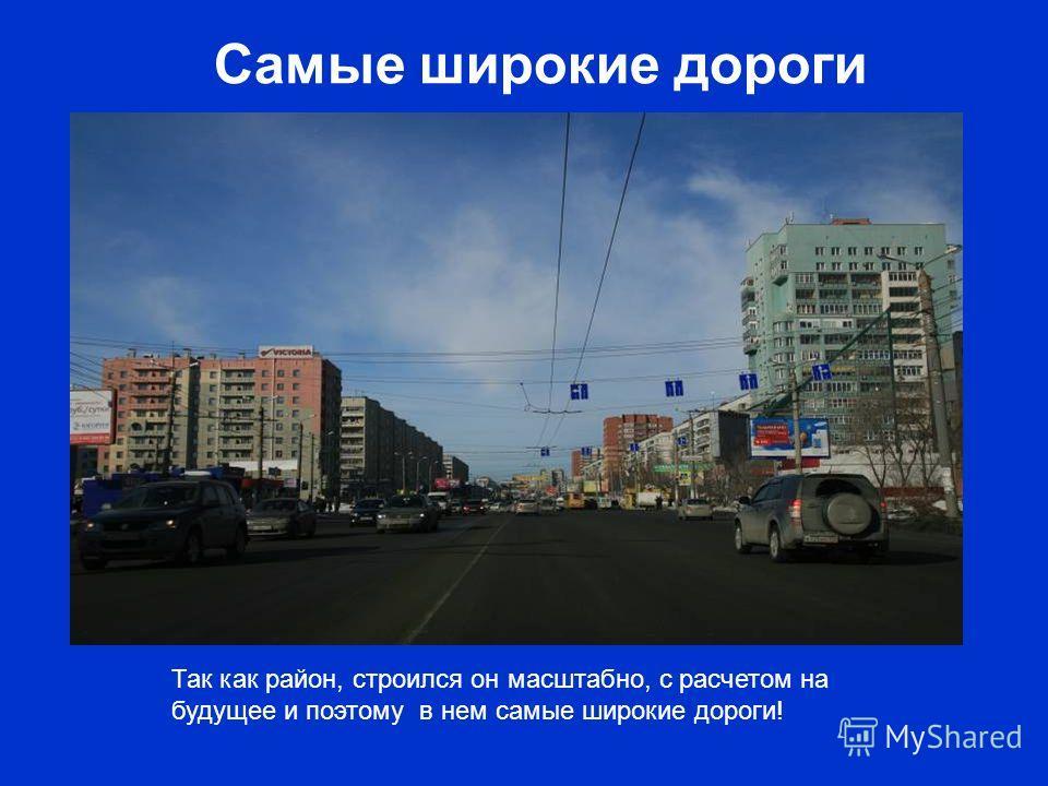 Самые широкие дороги Так как район, строился он масштабно, с расчетом на будущее и поэтому в нем самые широкие дороги!