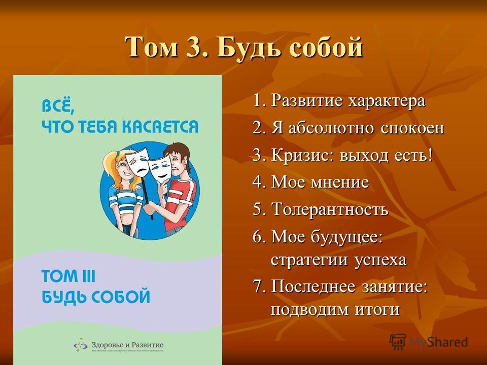Том 3. Будь собой 1. Развитие характера 2. Я абсолютно спокоен 3. Кризис: выход есть! 4. Мое мнение 5. Толерантность 6. Мое будущее: стратегии успеха 7. Последнее занятие: подводим итоги
