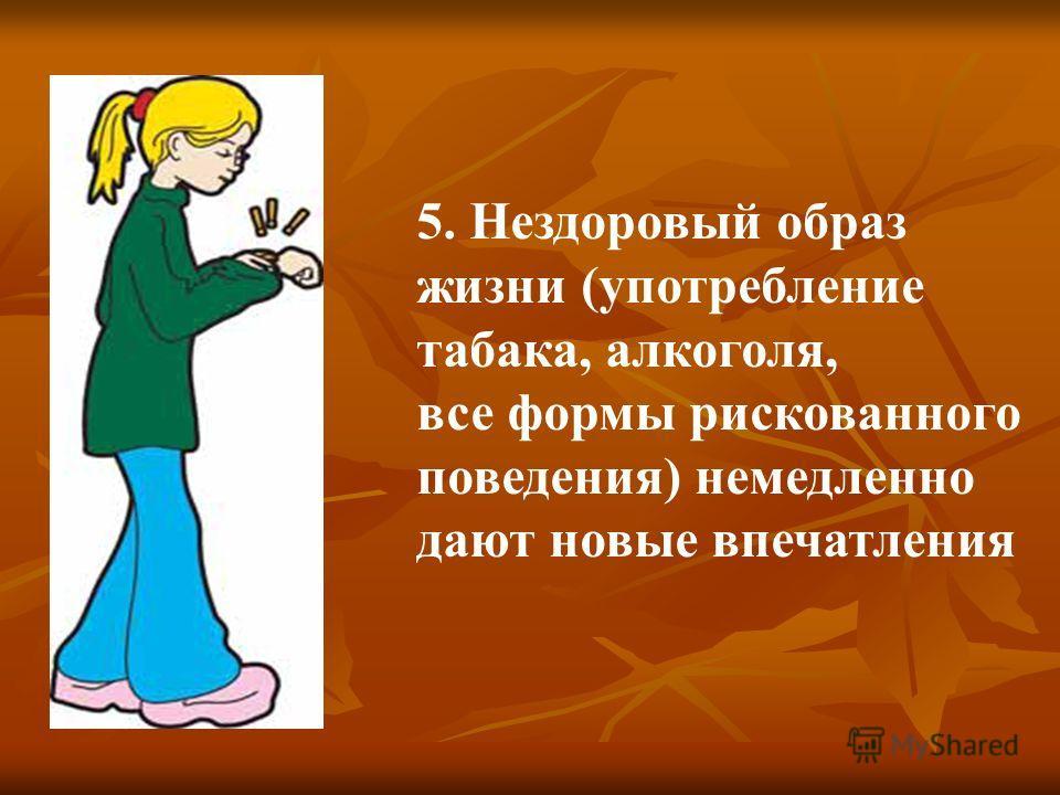 5. Нездоровый образ жизни (употребление табака, алкоголя, все формы рискованного поведения) немедленно дают новые впечатления