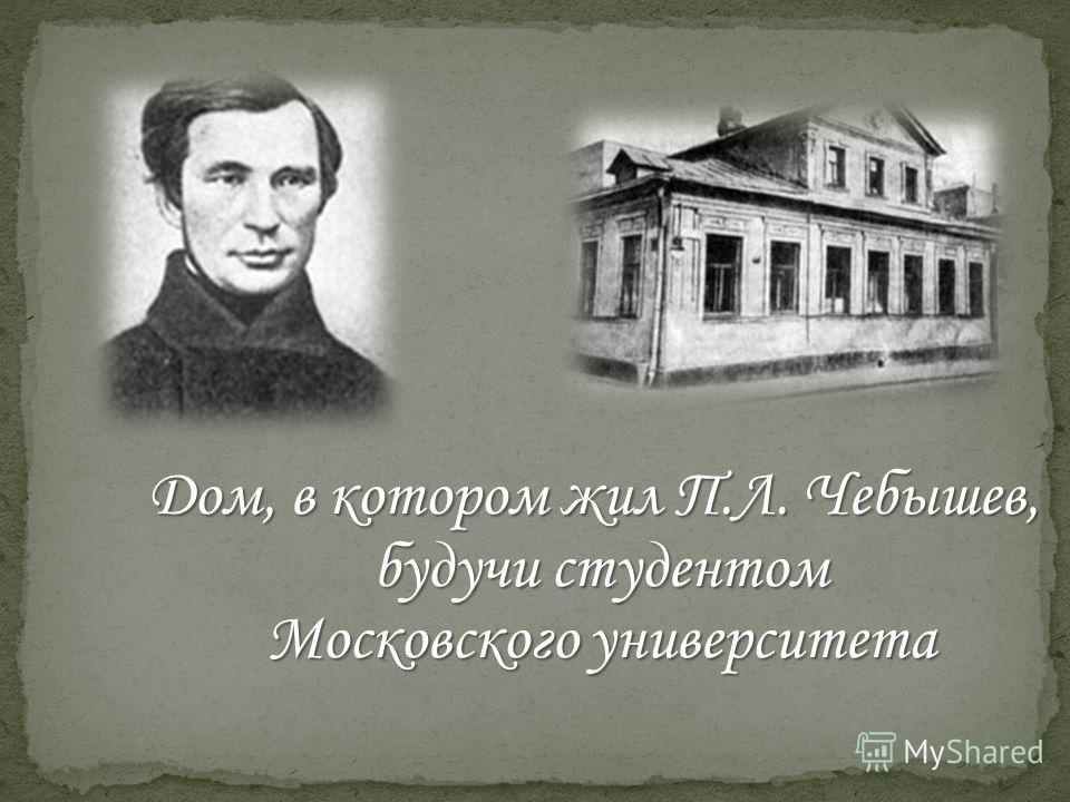 Дом, в котором жил П.Л. Чебышев, будучи студентом будучи студентом Московского университета Московского университета