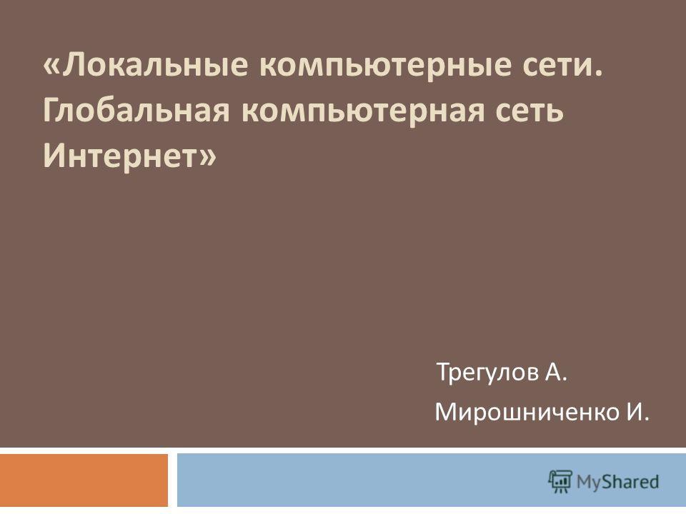 « Локальные компьютерные сети. Глобальная компьютерная сеть Интернет » Трегулов А. Мирошниченко И.