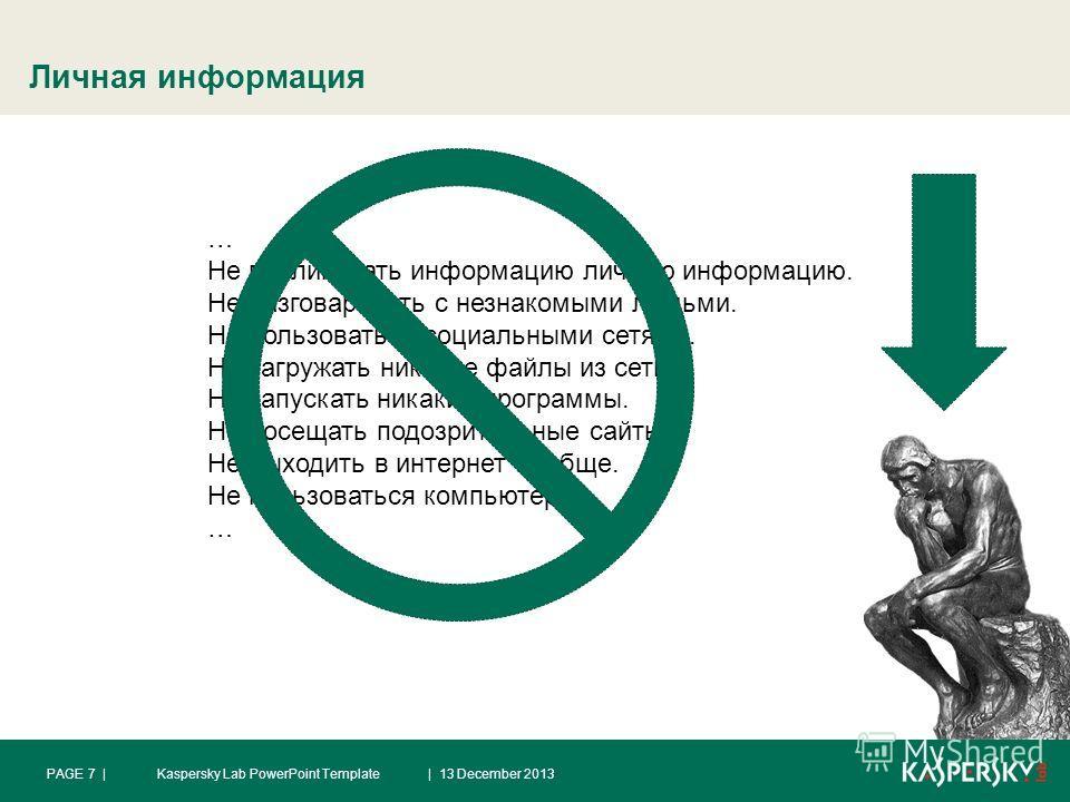 Личная информация | 13 December 2013PAGE 7 |Kaspersky Lab PowerPoint Template … Не публиковать информацию личную информацию. Не разговаривать с незнакомыми людьми. Не пользоваться социальными сетями. Не загружать никакие файлы из сети. Не запускать н
