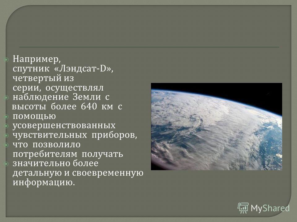 Например, спутник « Лэндсат -D», четвертый из серии, осуществлял наблюдение Земли с высоты более 640 км с помощью усовершенствованных чувствительных приборов, что позволило потребителям получать значительно более детальную и своевременную информацию.