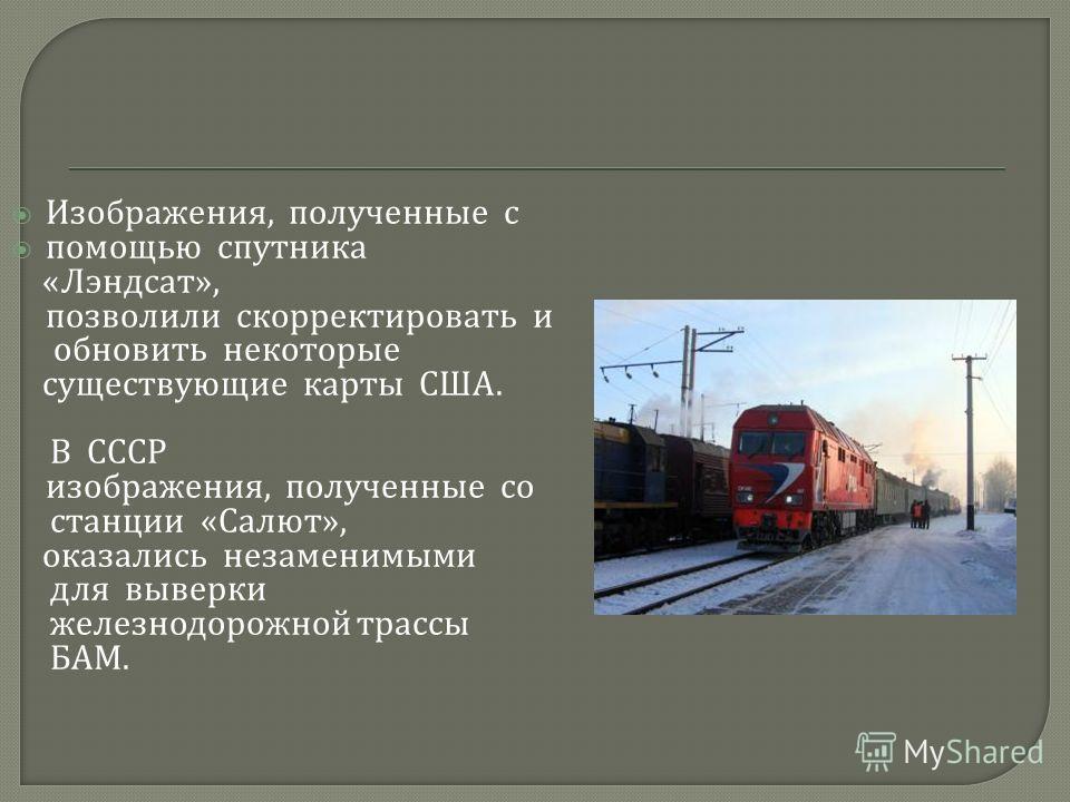 Изображения, полученные с помощью спутника « Лэндсат », позволили скорректировать и обновить некоторые существующие карты США. В СССР изображения, полученные со станции « Салют », оказались незаменимыми для выверки железнодорожной трассы БАМ.