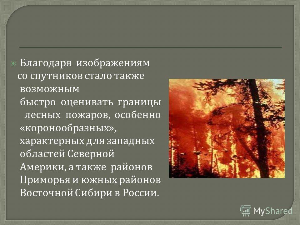 Благодаря изображениям со спутников стало также возможным быстро оценивать границы лесных пожаров, особенно « коронообразных », характерных для западных областей Северной Америки, а также районов Приморья и южных районов Восточной Сибири в России.