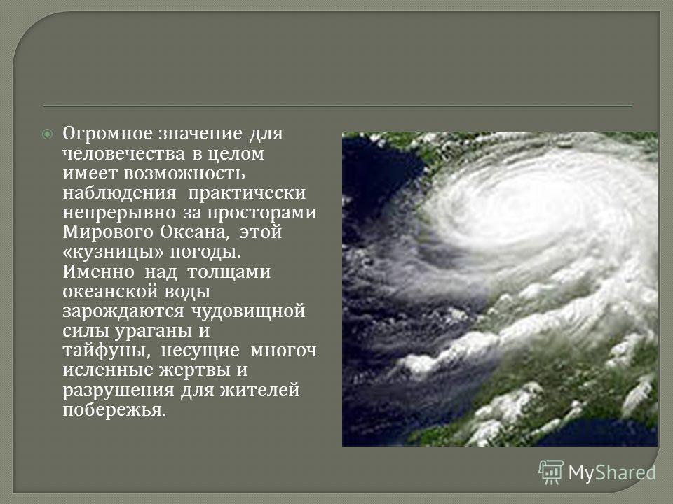 Огромное значение для человечества в целом имеет возможность наблюдения практически непрерывно за просторами Мирового Океана, этой « кузницы » погоды. Именно над толщами океанской воды зарождаются чудовищной силы ураганы и тайфуны, несущие многоч исл