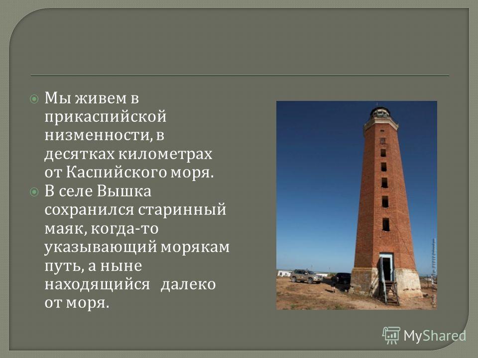 Мы живем в прикаспийской низменности, в десятках километрах от Каспийского моря. В селе Вышка сохранился старинный маяк, когда - то указывающий морякам путь, а ныне находящийся далеко от моря.