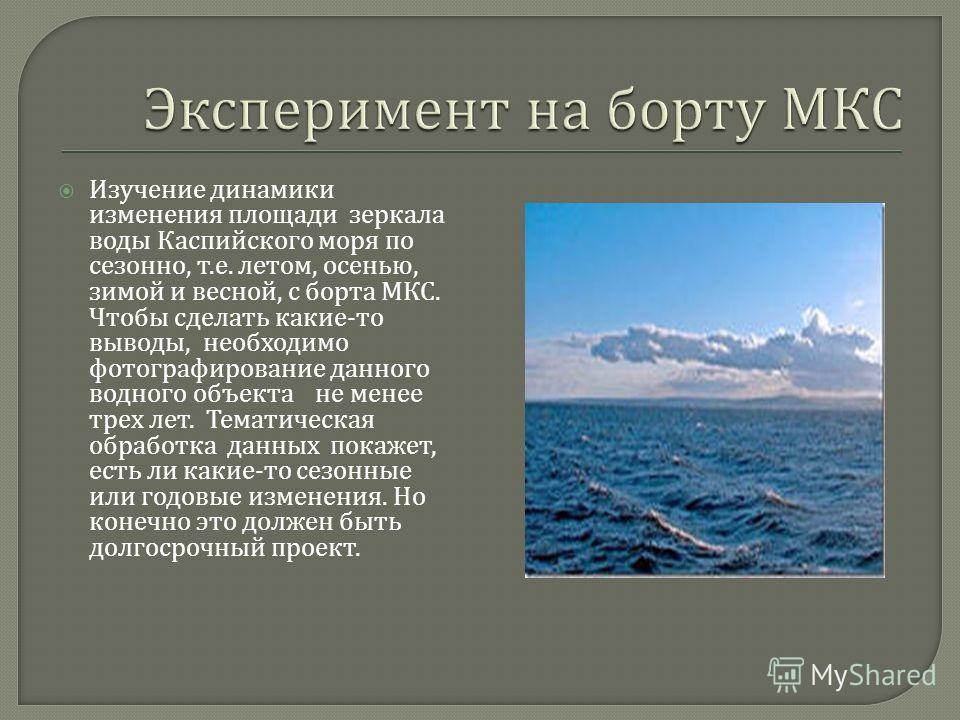 Изучение динамики изменения площади зеркала воды Каспийского моря по сезонно, т. е. летом, осенью, зимой и весной, с борта МКС. Чтобы сделать какие - то выводы, необходимо фотографирование данного водного объекта не менее трех лет. Тематическая обраб