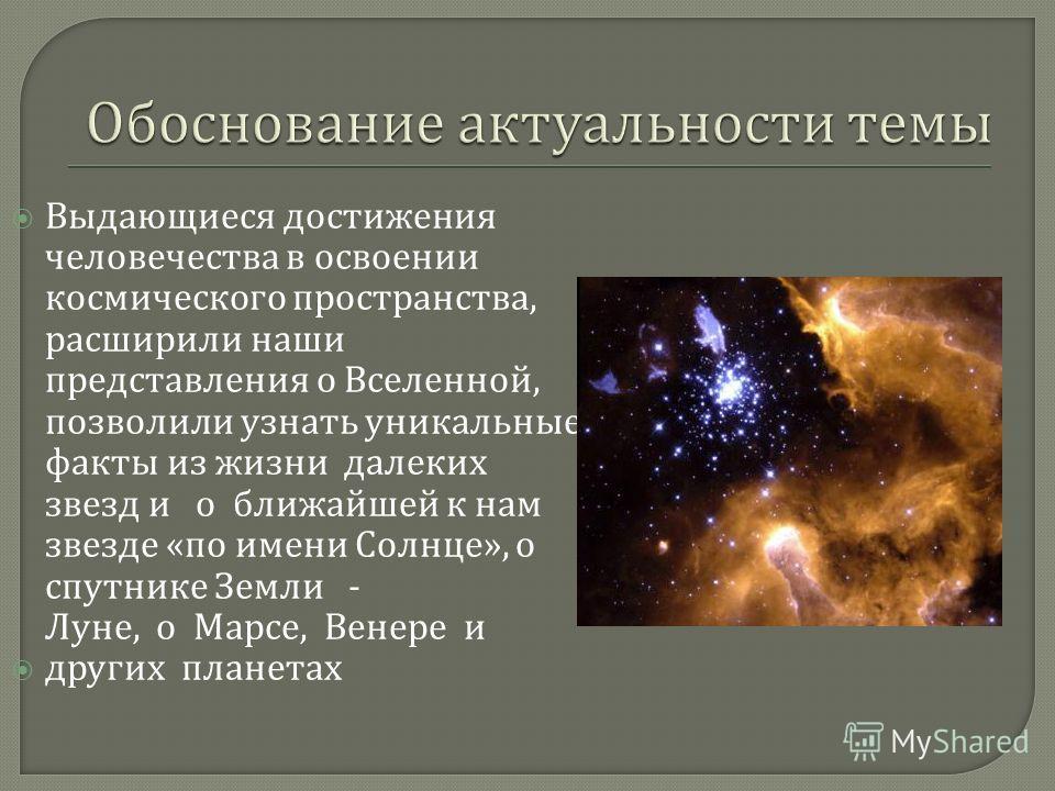 Выдающиеся достижения человечества в освоении космического пространства, расширили наши представления о Вселенной, позволили узнать уникальные факты из жизни далеких звезд и о ближайшей к нам звезде « по имени Солнце », о спутнике Земли - Луне, о Мар