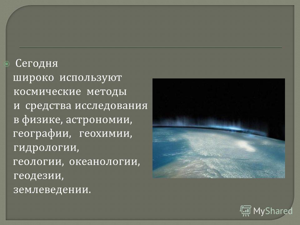 Сегодня широко используют космические методы и средства исследования в физике, астрономии, географии, геохимии, гидрологии, геологии, океанологии, геодезии, землеведении.