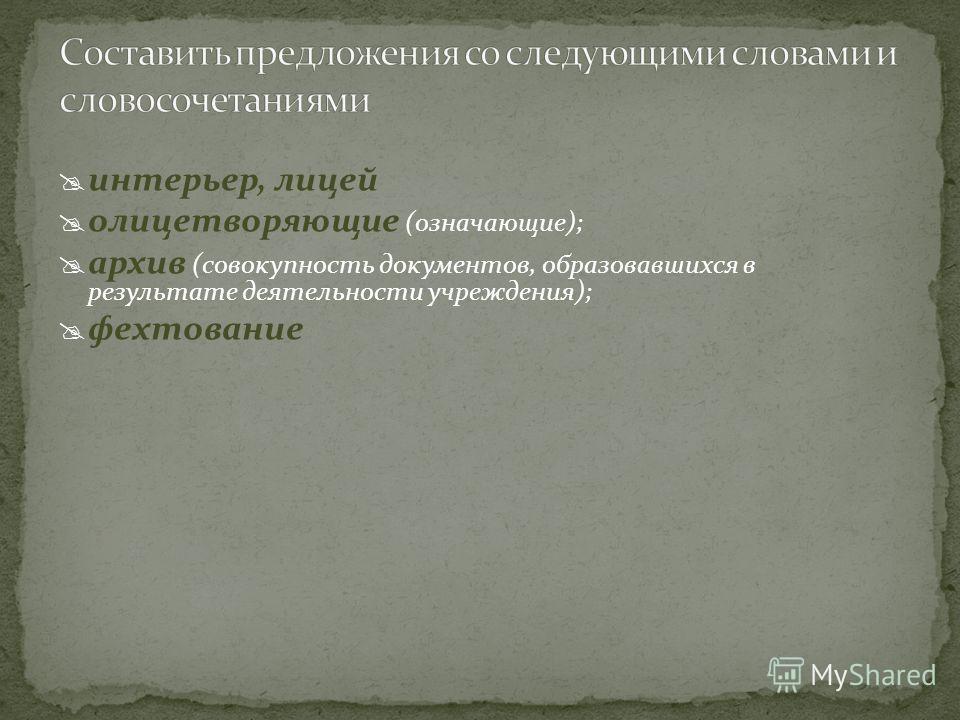 интерьер, лицей олицетворяющие (означающие); архив (совокупность документов, образовавшихся в результате деятельности учреждения); фехтование