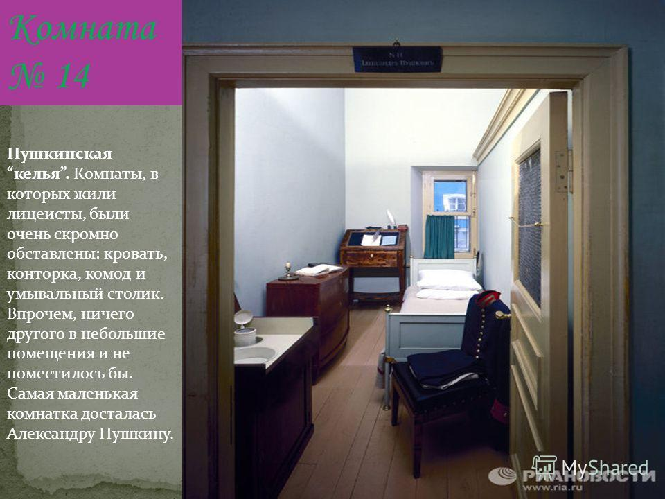 Комната 14 Пушкинская келья. Комнаты, в которых жили лицеисты, были очень скромно обставлены: кровать, конторка, комод и умывальный столик. Впрочем, ничего другого в небольшие помещения и не поместилось бы. Самая маленькая комнатка досталась Александ