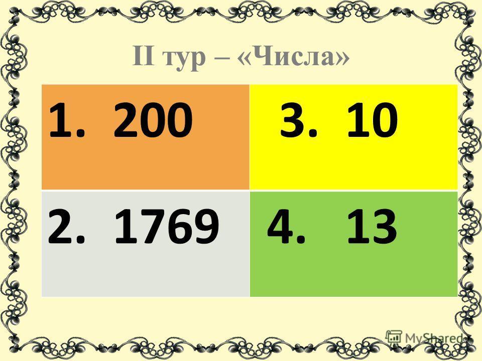II тур – «Числа» 1. 200 3. 10 2. 1769 4. 13